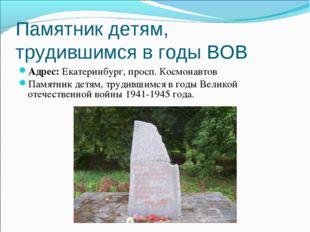 Памятник детям, трудившимся в годы ВОВ Адрес:Екатеринбург, просп. Космонавто