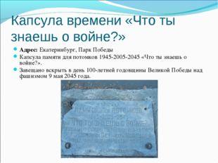 Капсула времени «Что ты знаешь о войне?» Адрес:Екатеринбург, Парк Победы Кап