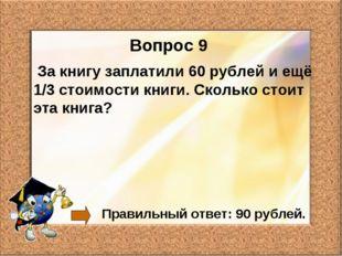 Вопрос 9 За книгу заплатили 60 рублей и ещё 1/3 стоимости книги. Сколько стои