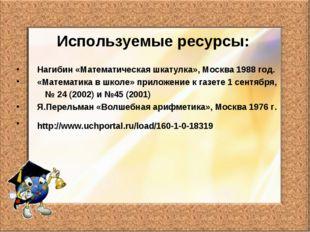 Используемые ресурсы: Нагибин «Математическая шкатулка», Москва 1988 год. «Ма