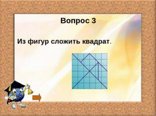 Вопрос 3 Из фигур сложить квадрат.