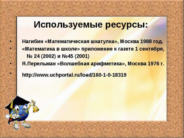 Используемые ресурсы: Нагибин «Математическая шкатулка», Москва 1988 год. «Ма...