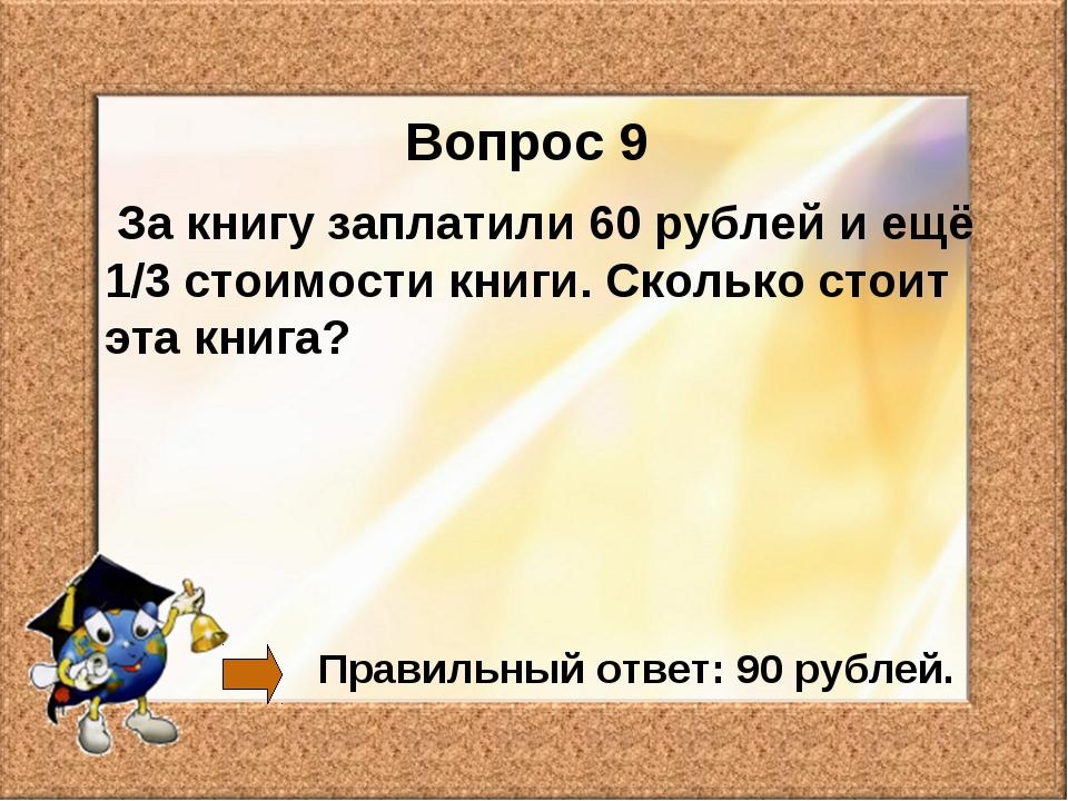Вопрос 9 За книгу заплатили 60 рублей и ещё 1/3 стоимости книги. Сколько стои...