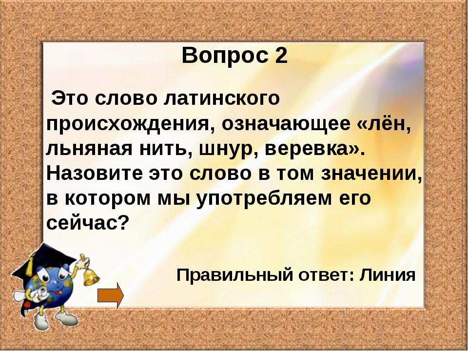 Вопрос 2 Это слово латинского происхождения, означающее «лён, льняная нить, ш...