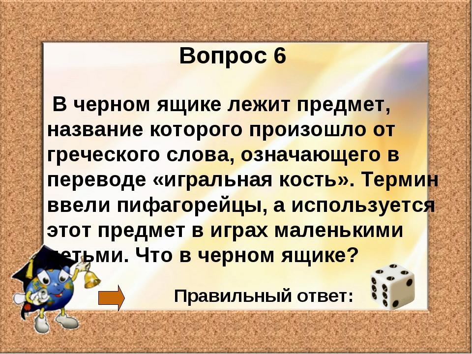 Вопрос 6 В черном ящике лежит предмет, название которого произошло от греческ...
