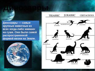 Динозавры Динозавры — самые крупные животные из всех когда-либо живших на суш