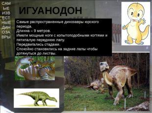 САМЫЕ ИЗВЕСТНЫЕ ДИНОЗАВРЫ ИГУАНОДОН Самые распространенные динозавры юрского