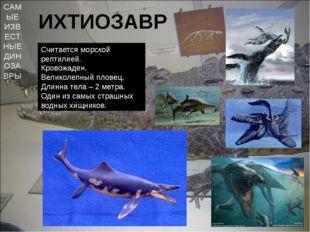 САМЫЕ ИЗВЕСТНЫЕ ДИНОЗАВРЫ ИХТИОЗАВР Считается морской рептилией. Кровожаден.