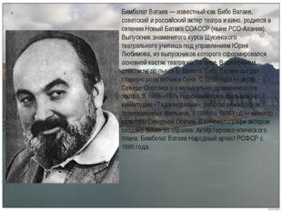 . Бимболат Ватаев — известный как Бибо Ватаев, советский и российский актер т
