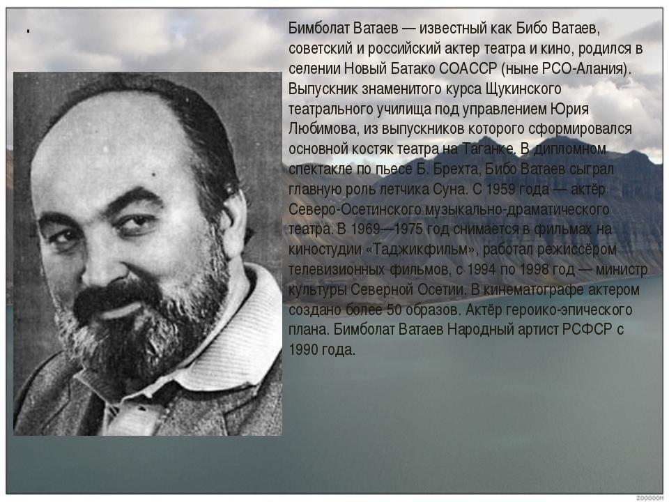 . Бимболат Ватаев — известный как Бибо Ватаев, советский и российский актер т...