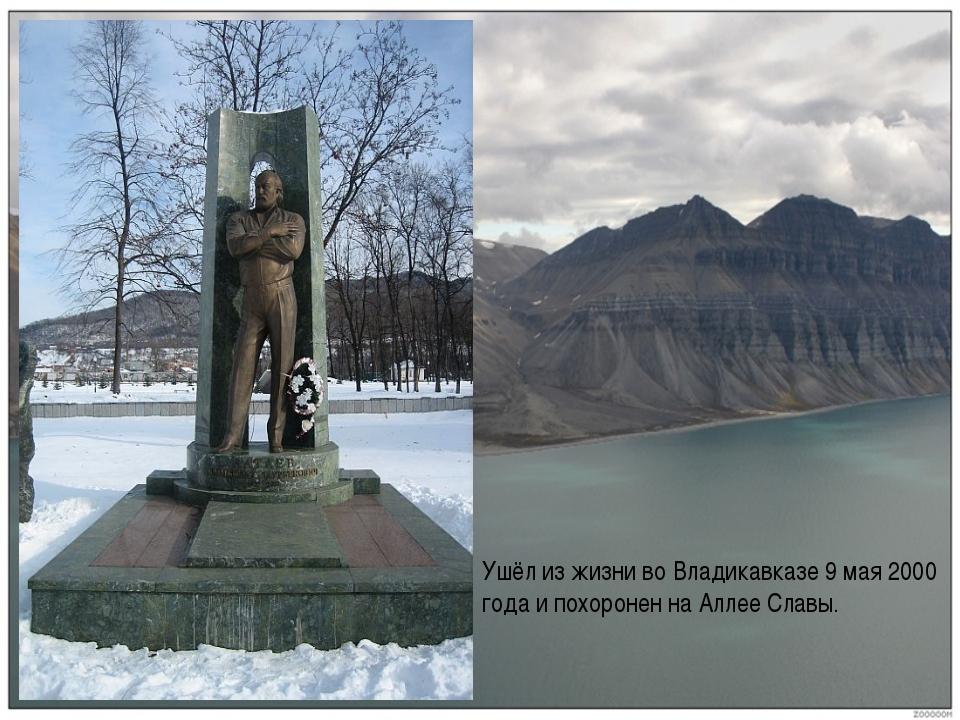 . Ушёл из жизни во Владикавказе 9 мая 2000 года и похоронен на Аллее Славы.