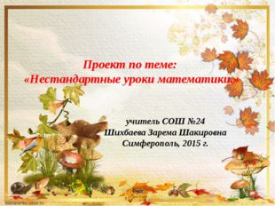 Проект по теме: «Нестандартные уроки математики.» учитель СОШ №24 Шихбаева За