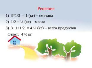 Решение 3*1/3 = 1 (кг) – сметана 1:2 = ½ (кг) – масло 3+1+1/2 = 4 ½ (кг) – вс