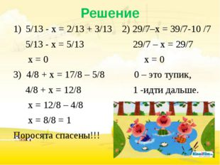 Решение 5/13 - х = 2/13 + 3/13 2) 29/7–х = 39/7-10 /7 5/13 - х = 5/13 29/7 –