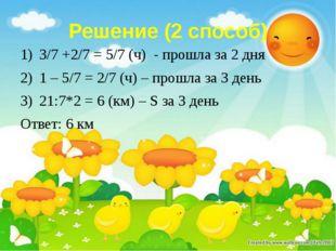 Решение (2 способ) 3/7 +2/7 = 5/7 (ч) - прошла за 2 дня 1 – 5/7 = 2/7 (ч) – п
