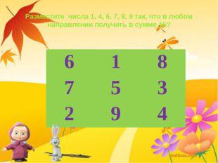 Разместите числа 1, 4, 6, 7, 8, 9 так, что в любом направлении получить в сум