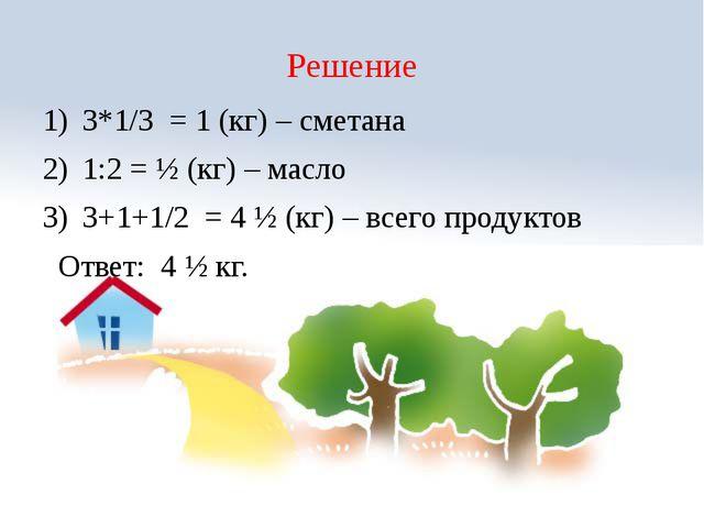 Решение 3*1/3 = 1 (кг) – сметана 1:2 = ½ (кг) – масло 3+1+1/2 = 4 ½ (кг) – вс...
