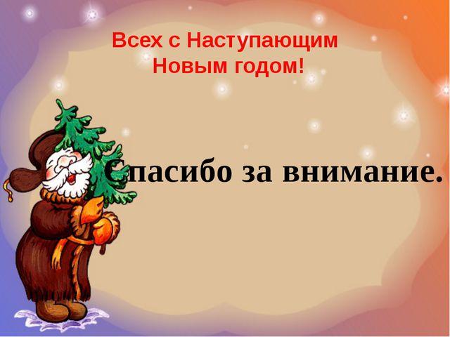 Всех с Наступающим Новым годом! Спасибо за внимание.