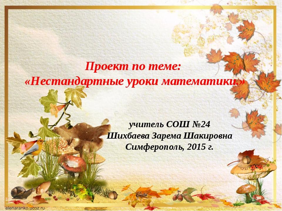 Проект по теме: «Нестандартные уроки математики.» учитель СОШ №24 Шихбаева За...