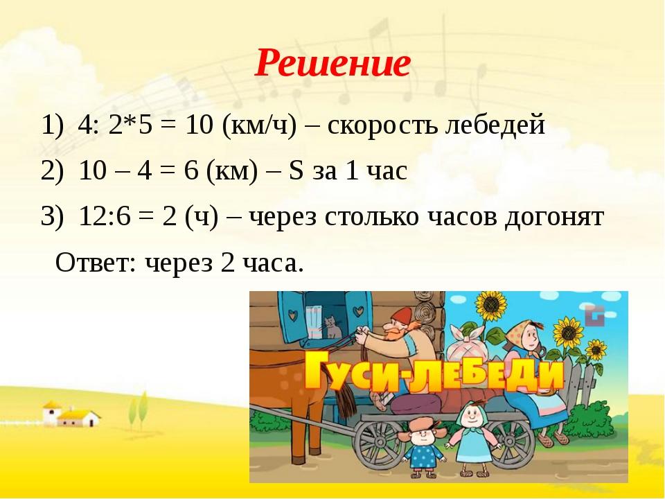 Решение 4: 2*5 = 10 (км/ч) – скорость лебедей 10 – 4 = 6 (км) – S за 1 час 12...