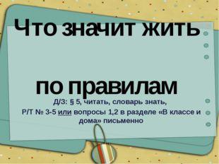 Что значит жить по правилам Д/З: § 5, читать, словарь знать, Р/Т № 3-5 или во
