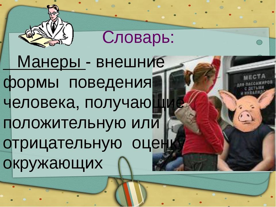 Словарь: Манеры - внешние формы поведения человека, получающие положительную...