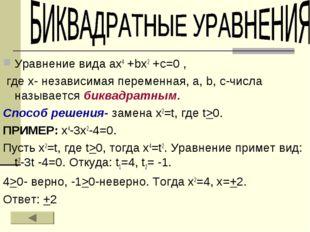 Уравнение вида ах4 +bх2 +с=0 , где х- независимая переменная, а, b, с-числа н