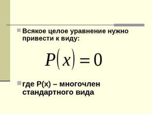 Всякое целое уравнение нужно привести к виду: где Р(х) – многочлен стандартно