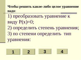 Чтобы решить какое-либо целое уравнение надо: 1) преобразовать уравнение к ви