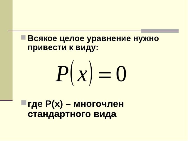 Всякое целое уравнение нужно привести к виду: где Р(х) – многочлен стандартно...