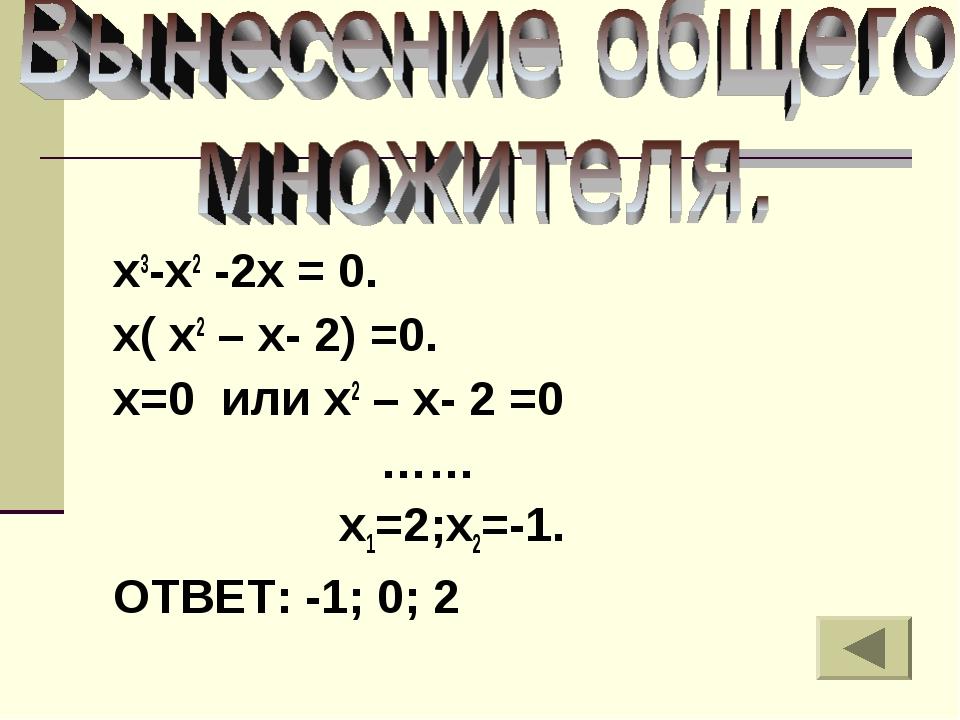 х3-х2 -2х = 0. х( х2 – х- 2) =0. х=0 или х2 – х- 2 =0 …… х1=2;х2=-1. ОТВЕТ: -...