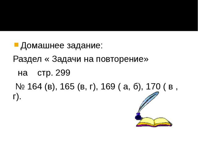 Домашнее задание: Раздел « Задачи на повторение» на стр. 299 № 164 (в), 165...