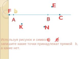 Используя рисунок и символы и запишите какие точки принадлежат прямой b, а ка