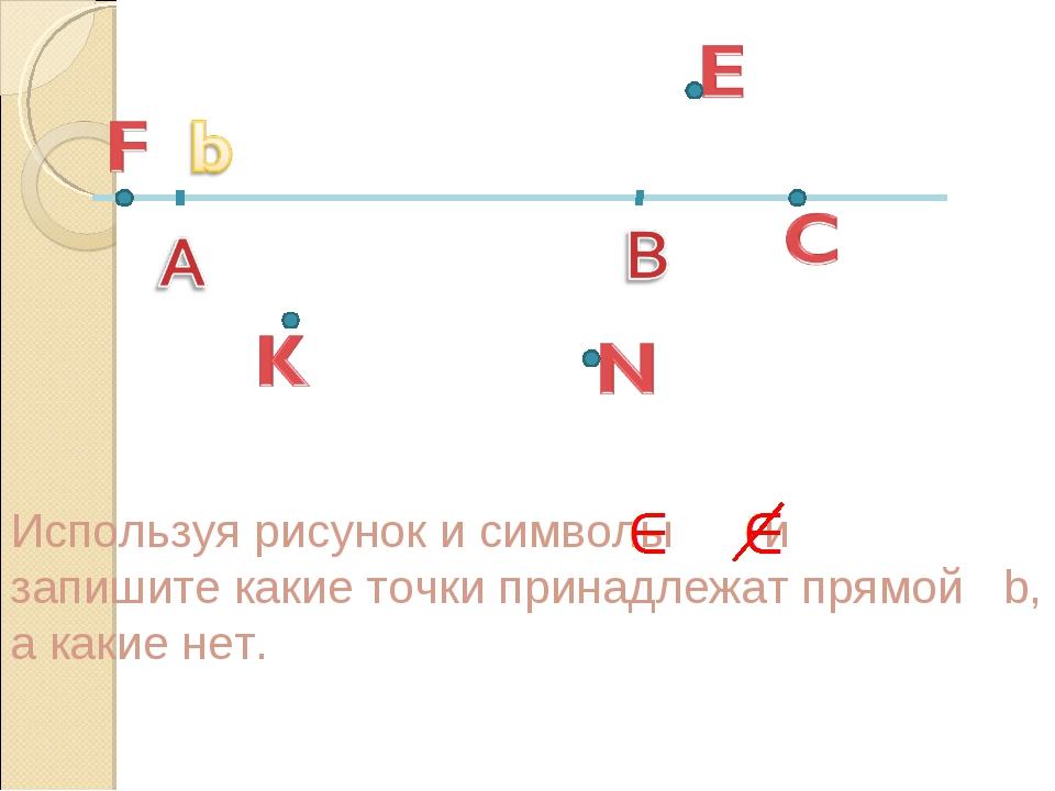 Используя рисунок и символы и запишите какие точки принадлежат прямой b, а ка...