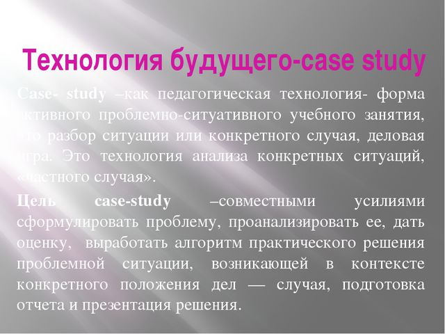 Технология будущего-case study Сase- study –как педагогическая технология- фо...