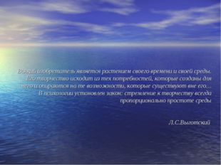 Всякий изобретатель является растением своего времени и своей среды. Его твор