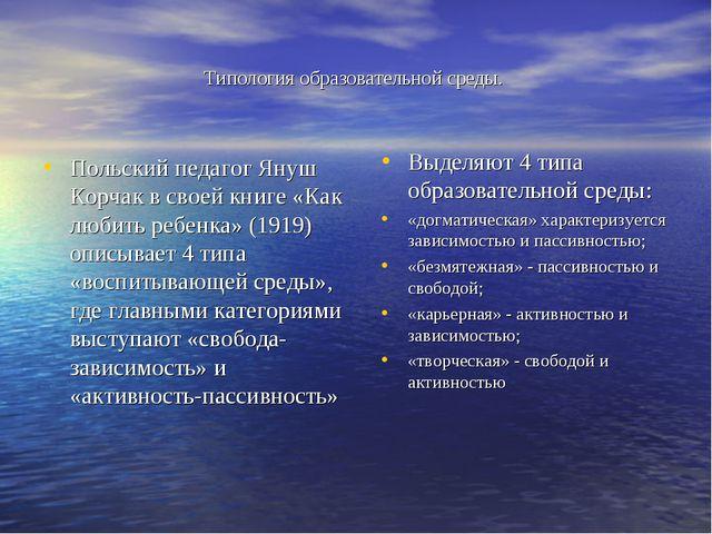 Типология образовательной среды. Польский педагог Януш Корчак в своей книге «...