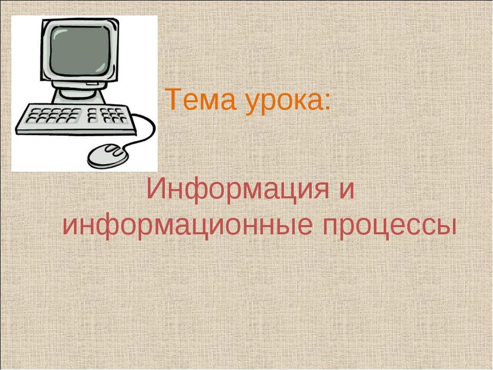 Тема урока: Информация и информационные процессы