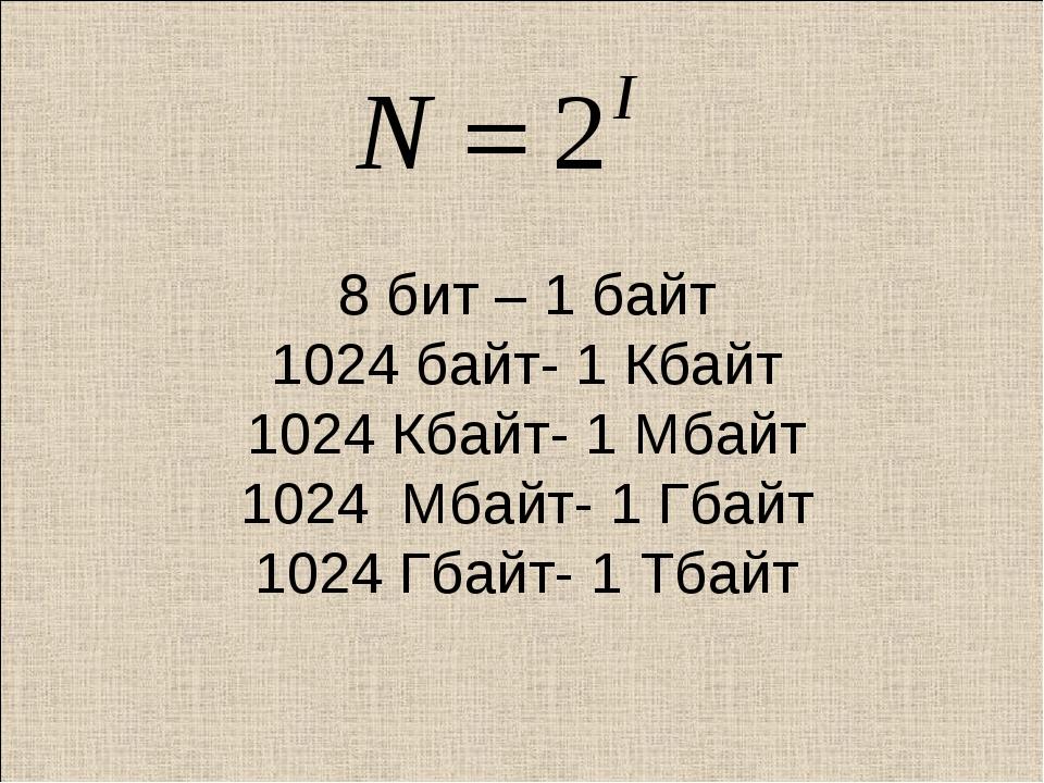 8 бит – 1 байт 1024 байт- 1 Кбайт 1024 Кбайт- 1 Мбайт 1024 Мбайт- 1 Гбайт 102...
