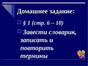 Домашнее задание: § 1 (стр. 6 – 10) Завести словарик, записать и повторить те
