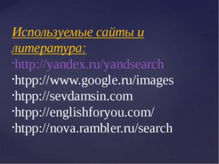 Используемые сайты и литература: http://yandex.ru/yandsearch htpp://www.googl