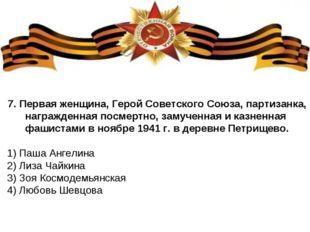 7.Первая женщина, Герой Советского Союза, партизанка, награжденная посмертно