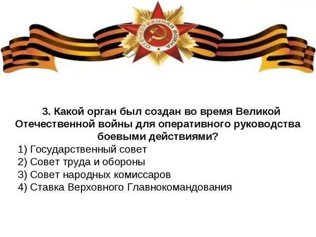 3. Какой орган был создан во время Великой Отечественной войны для оперативно...