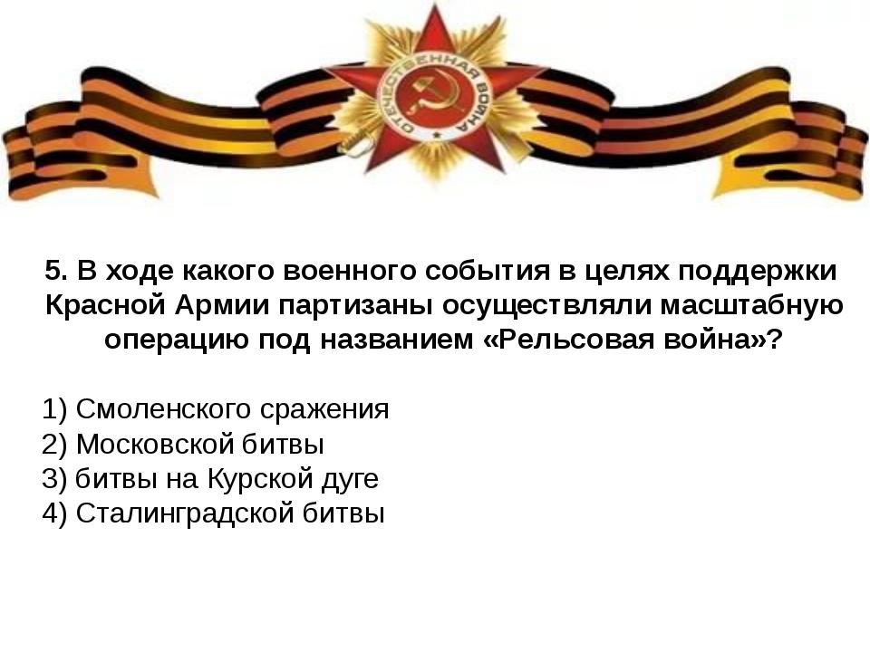 5. В ходе какого военного события в целях поддержки Красной Армии партизаны о...