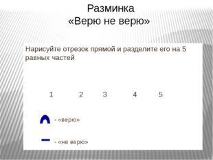 Нарисуйте отрезок прямой и разделите его на 5 равных частей 1 2 3 4 5 - «верю