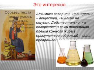 Это интересно Алхимики говорили, что щелочи – вещества, «мылкие на ощупь». Де