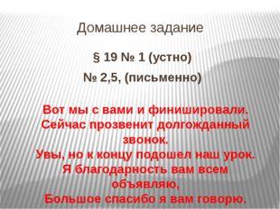 Домашнее задание § 19 № 1 (устно) № 2,5, (письменно) Вот мы с вами и финиширо
