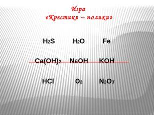 Игра «Крестики – нолики» H2S H2O Fe Ca(OH)2 NaOH KOH HCl O2 N2O3