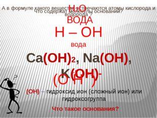 Что содержат молекулы оснований? Ca(OH)2, Na(OH), K(OH) А в формуле какого ве