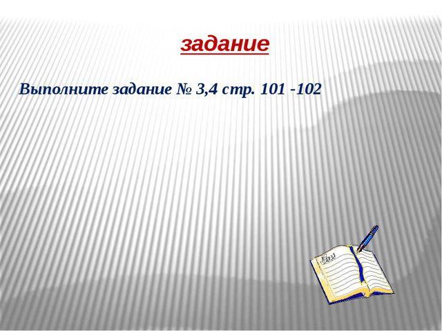 задание Выполните задание № 3,4 стр. 101 -102
